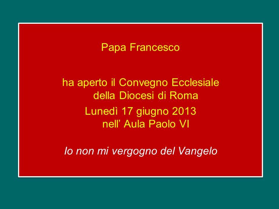 Papa Francesco ha aperto il Convegno Ecclesiale della Diocesi di Roma Lunedì 17 giugno 2013 nell' Aula Paolo VI Io non mi vergogno del Vangelo