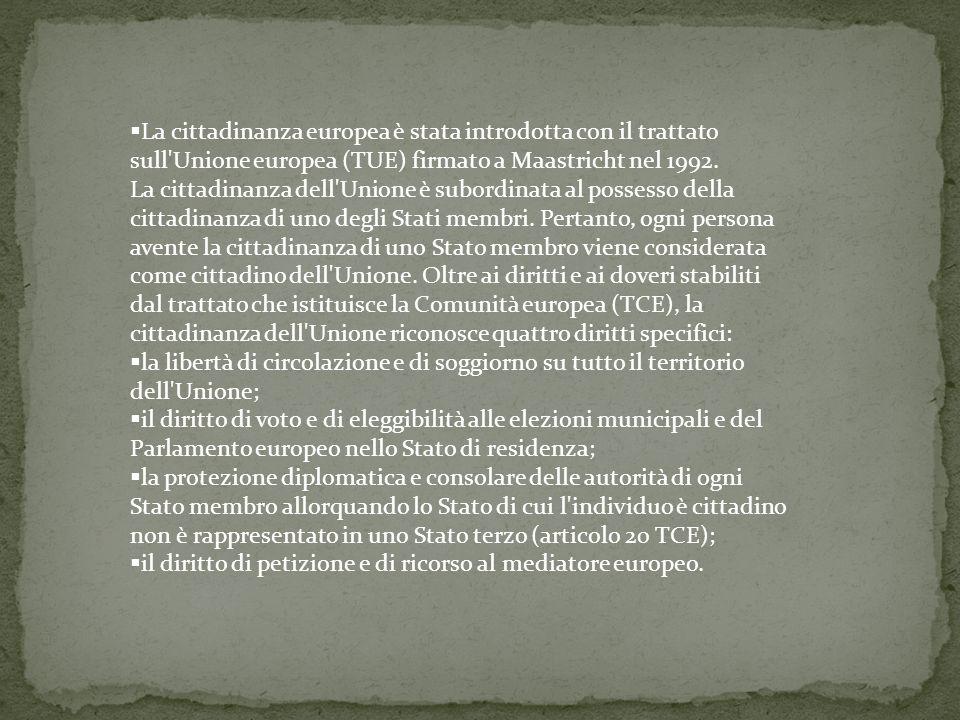 La cittadinanza europea è stata introdotta con il trattato sull Unione europea (TUE) firmato a Maastricht nel 1992. La cittadinanza dell Unione è subordinata al possesso della cittadinanza di uno degli Stati membri. Pertanto, ogni persona avente la cittadinanza di uno Stato membro viene considerata come cittadino dell Unione. Oltre ai diritti e ai doveri stabiliti dal trattato che istituisce la Comunità europea (TCE), la cittadinanza dell Unione riconosce quattro diritti specifici:
