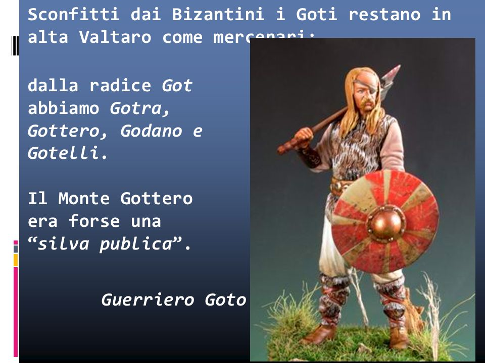 Sconfitti dai Bizantini i Goti restano in alta Valtaro come mercenari; dalla radice Got abbiamo Gotra, Gottero, Godano e Gotelli.