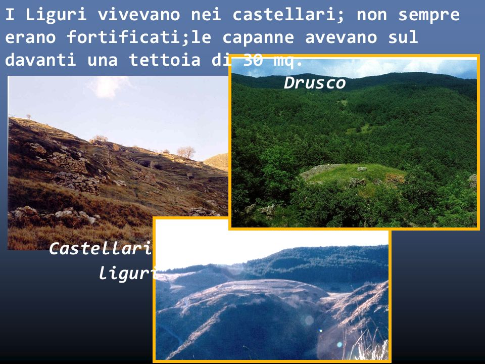 I Liguri vivevano nei castellari; non sempre erano fortificati;le capanne avevano sul davanti una tettoia di 30 mq.