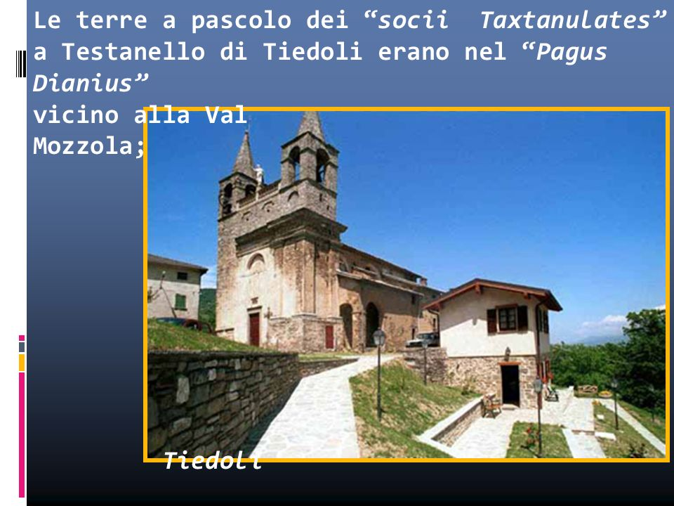 Le terre a pascolo dei socii Taxtanulates a Testanello di Tiedoli erano nel Pagus Dianius vicino alla Val Mozzola; Tiedoli da questa poi dipesero ecclesiasticamente