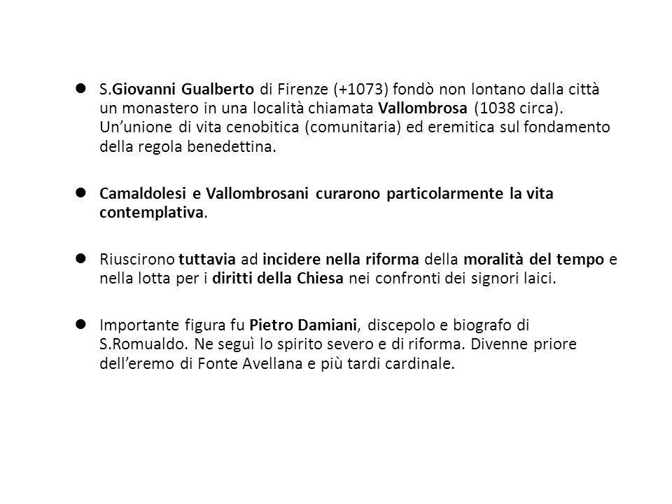 S.Giovanni Gualberto di Firenze (+1073) fondò non lontano dalla città un monastero in una località chiamata Vallombrosa (1038 circa). Un'unione di vita cenobitica (comunitaria) ed eremitica sul fondamento della regola benedettina.