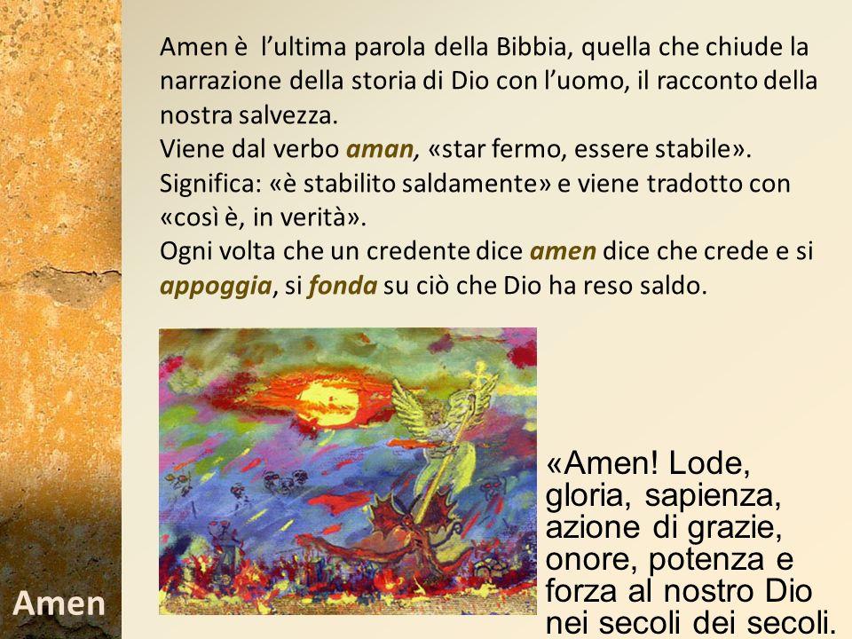 Amen è l'ultima parola della Bibbia, quella che chiude la narrazione della storia di Dio con l'uomo, il racconto della nostra salvezza.
