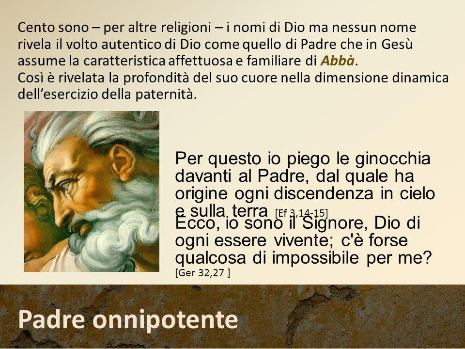Cento sono – per altre religioni – i nomi di Dio ma nessun nome rivela il volto autentico di Dio come quello di Padre che in Gesù assume la caratteristica affettuosa e familiare di Abbà.
