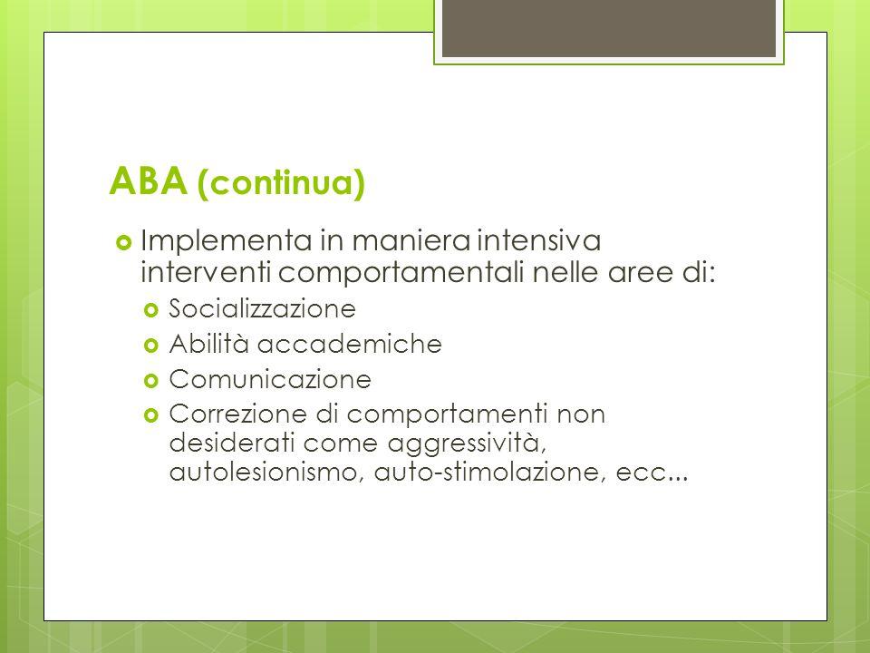 ABA (continua) Implementa in maniera intensiva interventi comportamentali nelle aree di: Socializzazione.