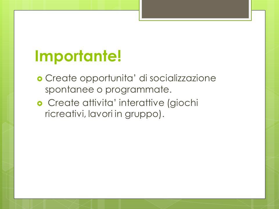 Importante. Create opportunita' di socializzazione spontanee o programmate.
