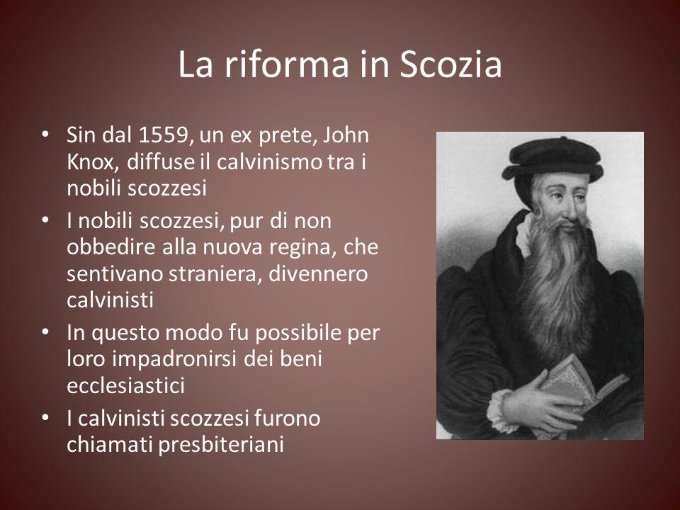 La riforma in Scozia Sin dal 1559, un ex prete, John Knox, diffuse il calvinismo tra i nobili scozzesi.