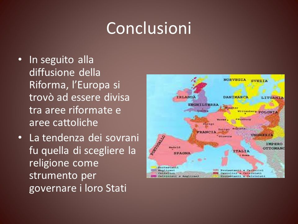 Conclusioni In seguito alla diffusione della Riforma, l'Europa si trovò ad essere divisa tra aree riformate e aree cattoliche.