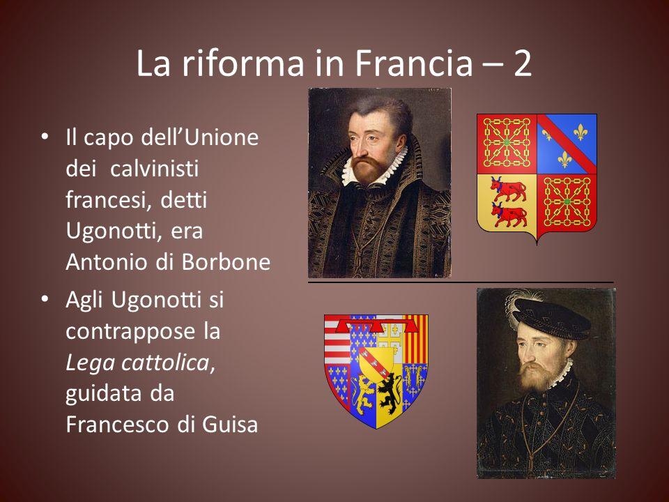 La riforma in Francia – 2 Il capo dell'Unione dei calvinisti francesi, detti Ugonotti, era Antonio di Borbone.