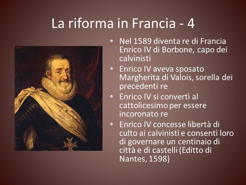 La riforma in Francia - 4 Nel 1589 diventa re di Francia Enrico IV di Borbone, capo dei calvinisti.