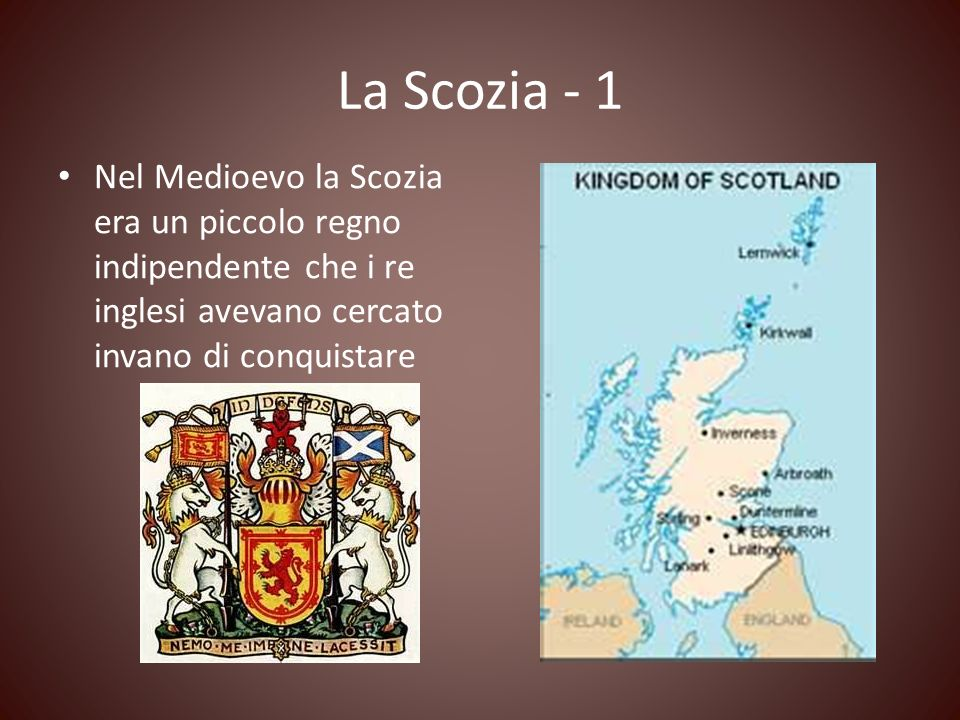 La Scozia - 1 Nel Medioevo la Scozia era un piccolo regno indipendente che i re inglesi avevano cercato invano di conquistare.