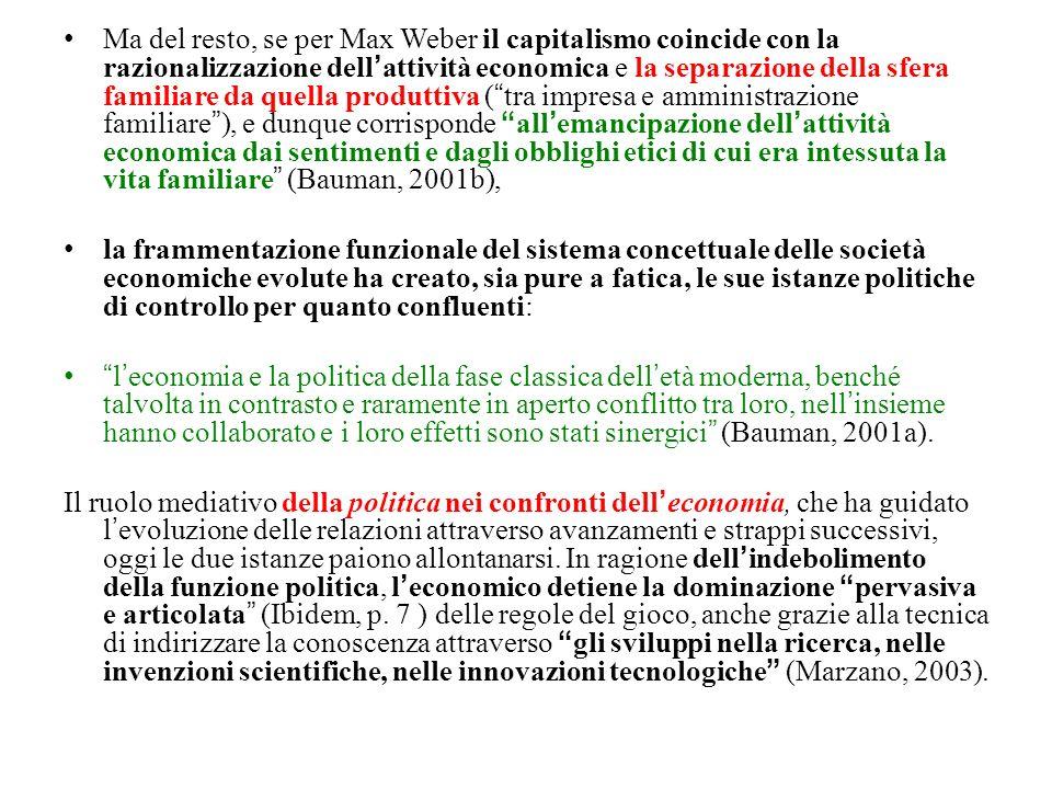 Ma del resto, se per Max Weber il capitalismo coincide con la razionalizzazione dell'attività economica e la separazione della sfera familiare da quella produttiva ( tra impresa e amministrazione familiare ), e dunque corrisponde all'emancipazione dell'attività economica dai sentimenti e dagli obblighi etici di cui era intessuta la vita familiare (Bauman, 2001b),