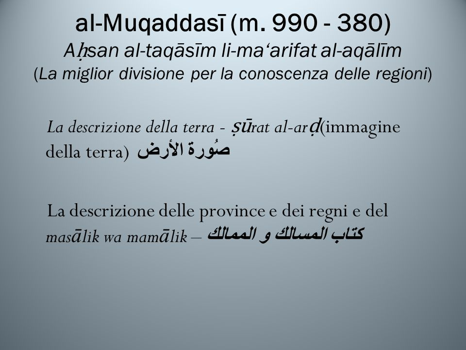 al-Muqaddasī (m. 990 - 380) Aḥsan al-taqāsīm li-ma'arifat al-aqālīm (La miglior divisione per la conoscenza delle regioni)