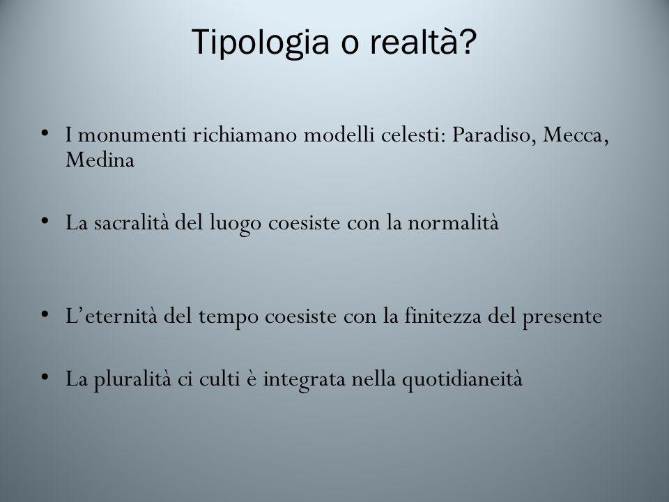Tipologia o realtà I monumenti richiamano modelli celesti: Paradiso, Mecca, Medina. La sacralità del luogo coesiste con la normalità.