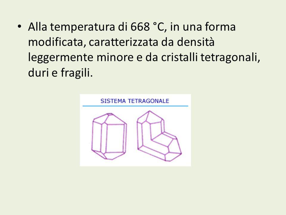 Alla temperatura di 668 °C, in una forma modificata, caratterizzata da densità leggermente minore e da cristalli tetragonali, duri e fragili.