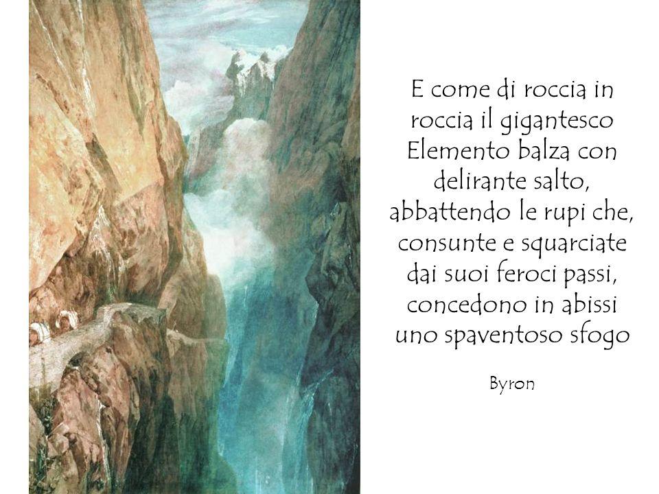 E come di roccia in roccia il gigantesco Elemento balza con delirante salto, abbattendo le rupi che, consunte e squarciate dai suoi feroci passi, concedono in abissi uno spaventoso sfogo