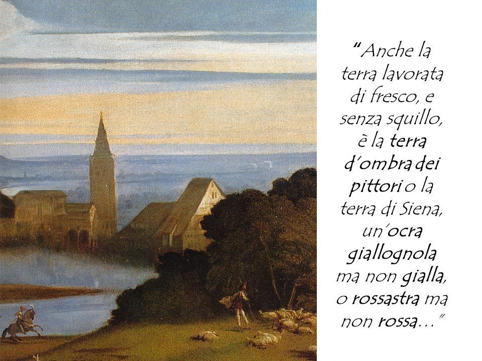 Anche la terra lavorata di fresco, e senza squillo, è la terra d'ombra dei pittori o la terra di Siena, un'ocra giallognola ma non gialla, o rossastra ma non rossa…