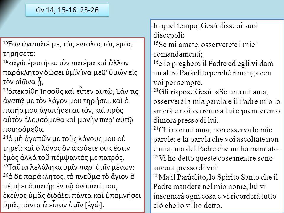 Gv 14, 15-16. 23-26 In quel tempo, Gesù disse ai suoi discepoli: 15Se mi amate, osserverete i miei comandamenti;
