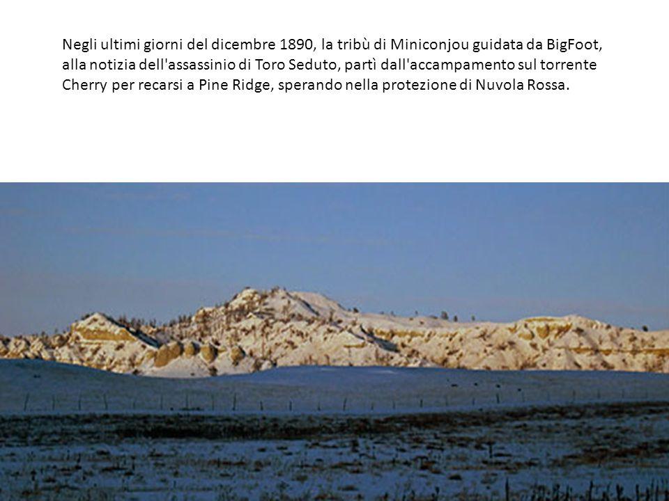 Negli ultimi giorni del dicembre 1890, la tribù di Miniconjou guidata da BigFoot, alla notizia dell assassinio di Toro Seduto, partì dall accampamento sul torrente Cherry per recarsi a Pine Ridge, sperando nella protezione di Nuvola Rossa.