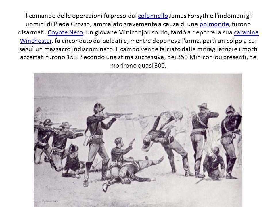Il comando delle operazioni fu preso dal colonnello James Forsyth e l indomani gli uomini di Piede Grosso, ammalato gravemente a causa di una polmonite, furono disarmati.