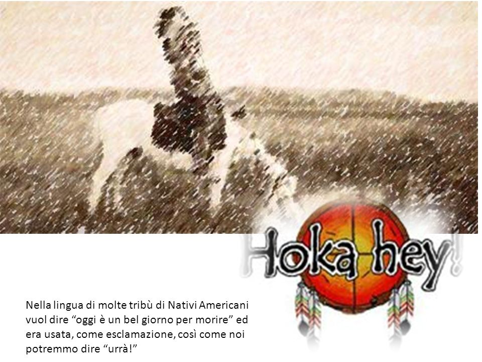 Nella lingua di molte tribù di Nativi Americani vuol dire oggi è un bel giorno per morire ed era usata, come esclamazione, così come noi potremmo dire urrà!