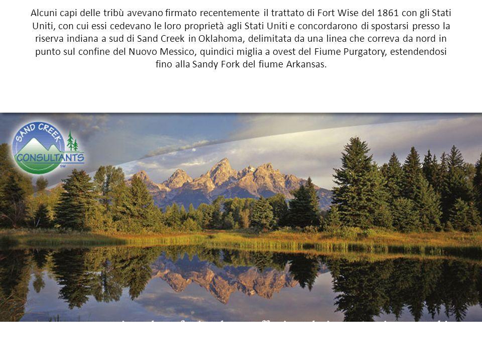 Alcuni capi delle tribù avevano firmato recentemente il trattato di Fort Wise del 1861 con gli Stati Uniti, con cui essi cedevano le loro proprietà agli Stati Uniti e concordarono di spostarsi presso la riserva indiana a sud di Sand Creek in Oklahoma, delimitata da una linea che correva da nord in punto sul confine del Nuovo Messico, quindici miglia a ovest del Fiume Purgatory, estendendosi fino alla Sandy Fork del fiume Arkansas.