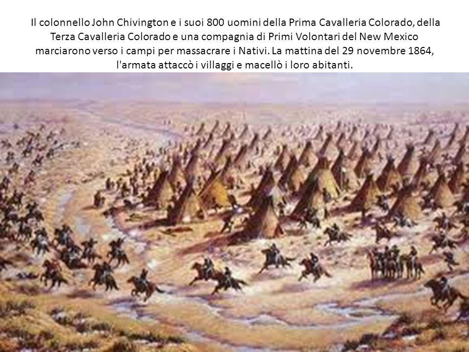 Il colonnello John Chivington e i suoi 800 uomini della Prima Cavalleria Colorado, della Terza Cavalleria Colorado e una compagnia di Primi Volontari del New Mexico marciarono verso i campi per massacrare i Nativi.
