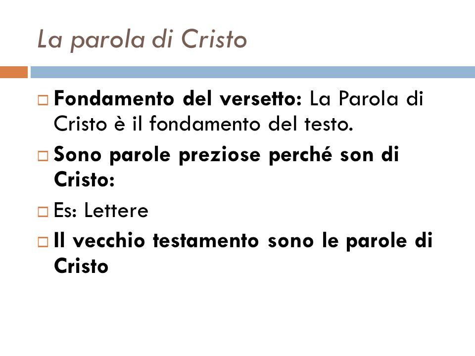 La parola di Cristo Fondamento del versetto: La Parola di Cristo è il fondamento del testo. Sono parole preziose perché son di Cristo: