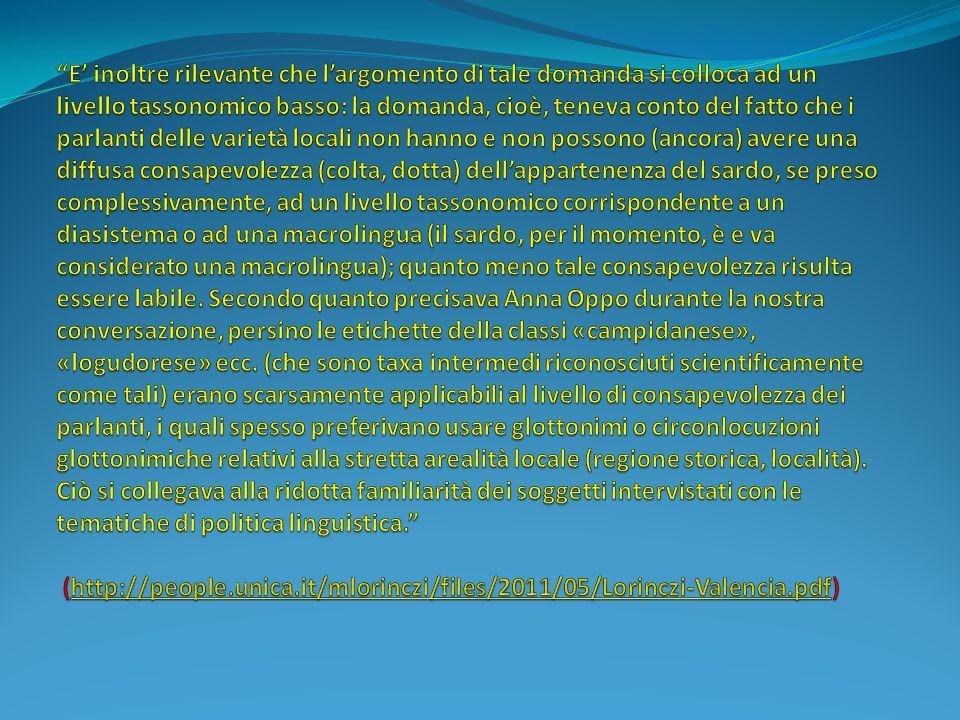E' inoltre rilevante che l'argomento di tale domanda si colloca ad un livello tassonomico basso: la domanda, cioè, teneva conto del fatto che i parlanti delle varietà locali non hanno e non possono (ancora) avere una diffusa consapevolezza (colta, dotta) dell'appartenenza del sardo, se preso complessivamente, ad un livello tassonomico corrispondente a un diasistema o ad una macrolingua (il sardo, per il momento, è e va considerato una macrolingua); quanto meno tale consapevolezza risulta essere labile.