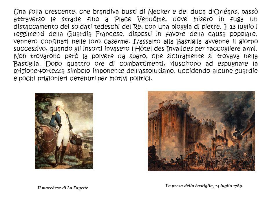 Una folla crescente, che brandiva busti di Necker e del duca d Orléans, passò attraverso le strade fino a Place Vendôme, dove misero in fuga un distaccamento dei soldati tedeschi del Re, con una pioggia di pietre. Il 13 luglio i reggimenti della Guardia Francese, disposti in favore della causa popolare, vennero confinati nelle loro caserme. L assalto alla Bastiglia avvenne il giorno successivo, quando gli insorti invasero l Hôtel des Invalides per raccogliere armi. Non trovarono però la polvere da sparo, che sicuramente si trovava nella Bastiglia. Dopo quattro ore di combattimenti, riuscirono ad espugnare la prigione-fortezza simbolo imponente dell assolutismo, uccidendo alcune guardie e pochi prigionieri detenuti per motivi politici.
