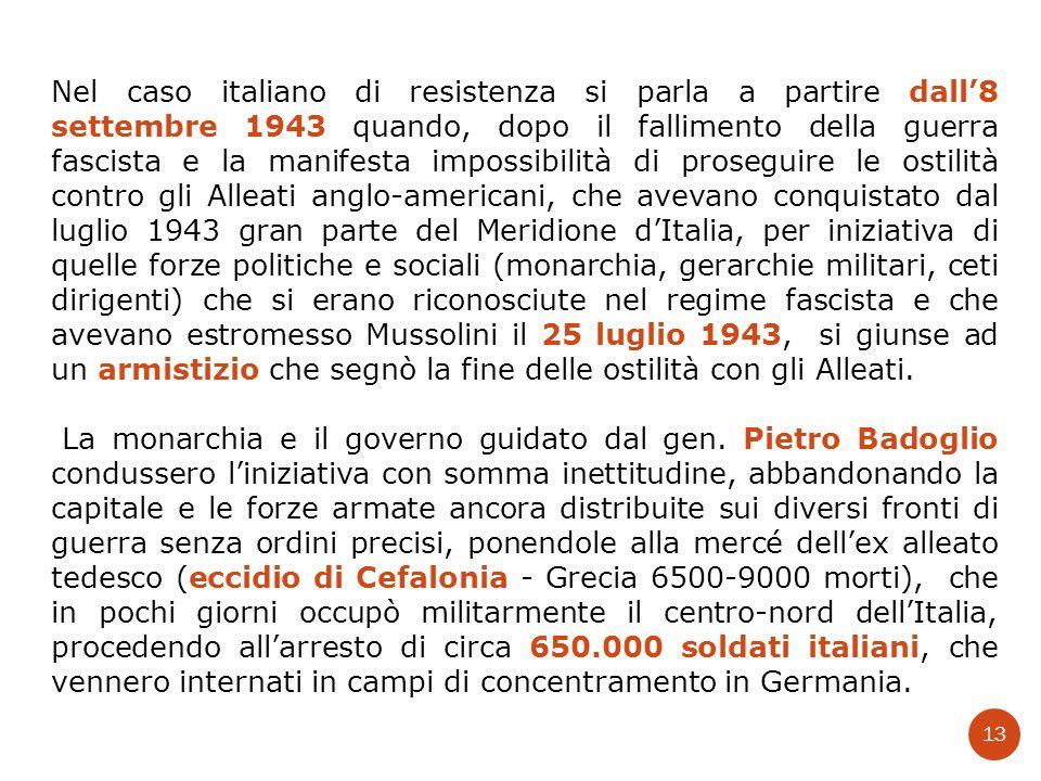 Nel caso italiano di resistenza si parla a partire dall'8 settembre 1943 quando, dopo il fallimento della guerra fascista e la manifesta impossibilità di proseguire le ostilità contro gli Alleati anglo-americani, che avevano conquistato dal luglio 1943 gran parte del Meridione d'Italia, per iniziativa di quelle forze politiche e sociali (monarchia, gerarchie militari, ceti dirigenti) che si erano riconosciute nel regime fascista e che avevano estromesso Mussolini il 25 luglio 1943, si giunse ad un armistizio che segnò la fine delle ostilità con gli Alleati.