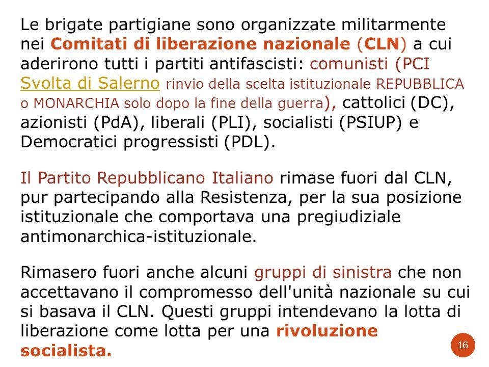 Le brigate partigiane sono organizzate militarmente nei Comitati di liberazione nazionale (CLN) a cui aderirono tutti i partiti antifascisti: comunisti (PCI Svolta di Salerno rinvio della scelta istituzionale REPUBBLICA o MONARCHIA solo dopo la fine della guerra), cattolici (DC), azionisti (PdA), liberali (PLI), socialisti (PSIUP) e Democratici progressisti (PDL).