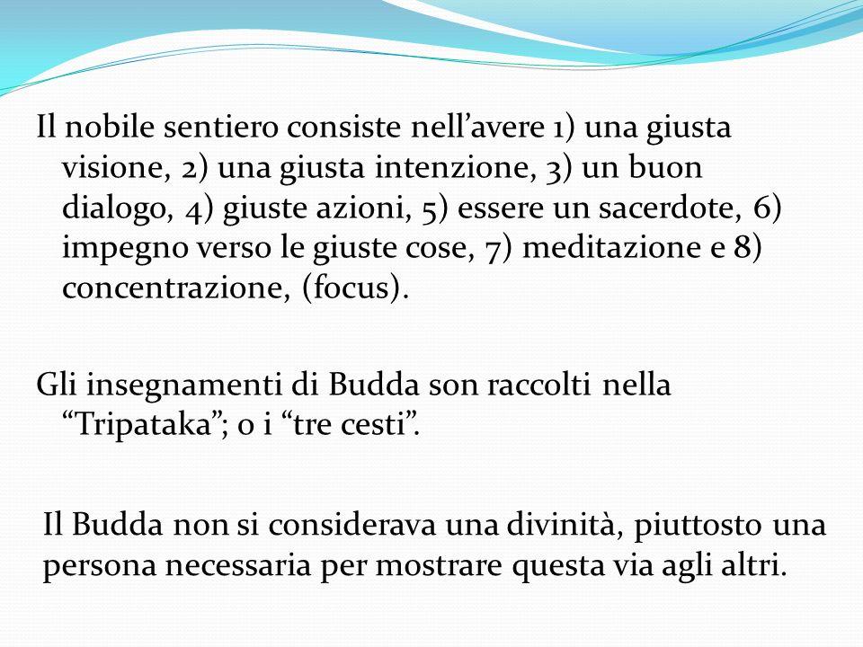 Il nobile sentiero consiste nell'avere 1) una giusta visione, 2) una giusta intenzione, 3) un buon dialogo, 4) giuste azioni, 5) essere un sacerdote, 6) impegno verso le giuste cose, 7) meditazione e 8) concentrazione, (focus). Gli insegnamenti di Budda son raccolti nella Tripataka ; o i tre cesti .