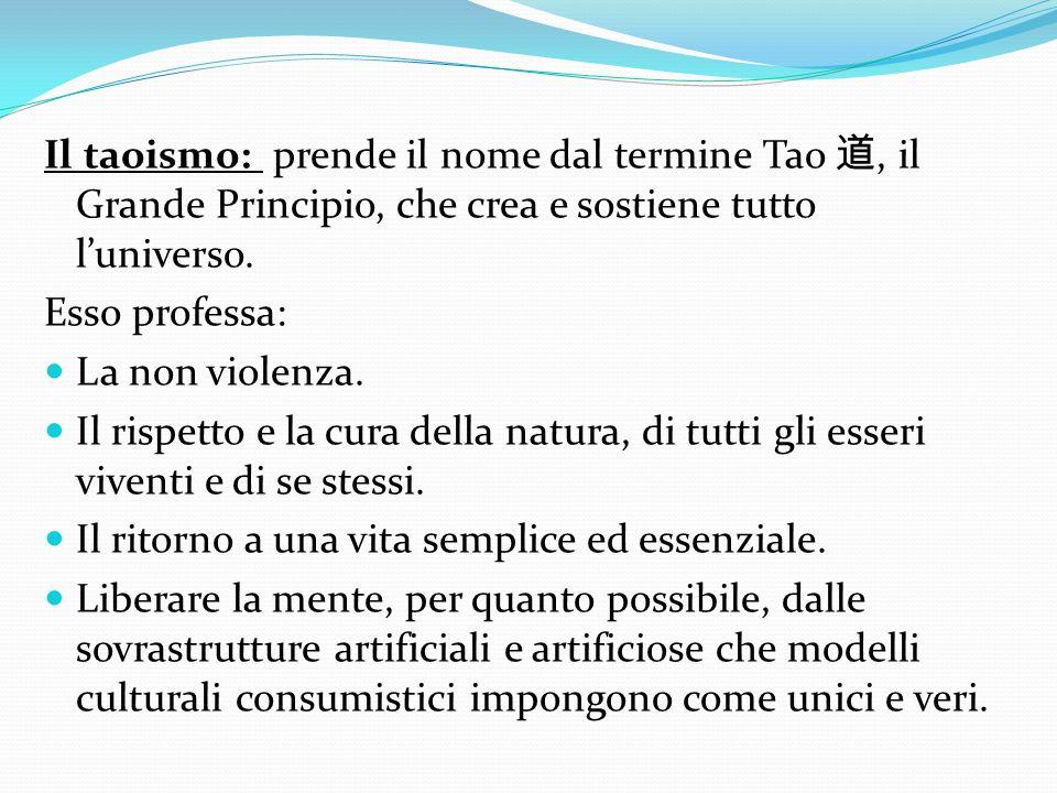 Il taoismo: prende il nome dal termine Tao 道, il Grande Principio, che crea e sostiene tutto l'universo.