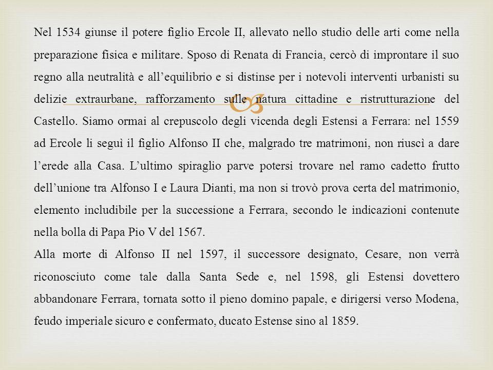 Nel 1534 giunse il potere figlio Ercole II, allevato nello studio delle arti come nella preparazione fisica e militare. Sposo di Renata di Francia, cercò di improntare il suo regno alla neutralità e all'equilibrio e si distinse per i notevoli interventi urbanisti su delizie extraurbane, rafforzamento sulle natura cittadine e ristrutturazione del Castello. Siamo ormai al crepuscolo degli vicenda degli Estensi a Ferrara: nel 1559 ad Ercole li seguì il figlio Alfonso II che, malgrado tre matrimoni, non riuscì a dare l'erede alla Casa. L'ultimo spiraglio parve potersi trovare nel ramo cadetto frutto dell'unione tra Alfonso I e Laura Dianti, ma non si trovò prova certa del matrimonio, elemento includibile per la successione a Ferrara, secondo le indicazioni contenute nella bolla di Papa Pio V del 1567.