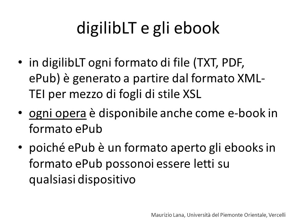digilibLT e gli ebook in digilibLT ogni formato di file (TXT, PDF, ePub) è generato a partire dal formato XML-TEI per mezzo di fogli di stile XSL.