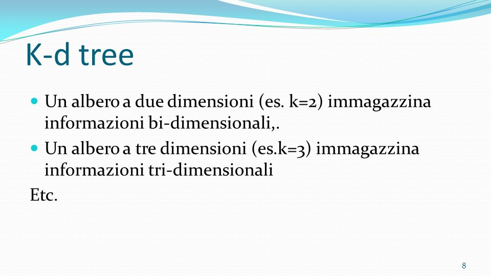 K-d tree Un albero a due dimensioni (es. k=2) immagazzina informazioni bi-dimensionali,.
