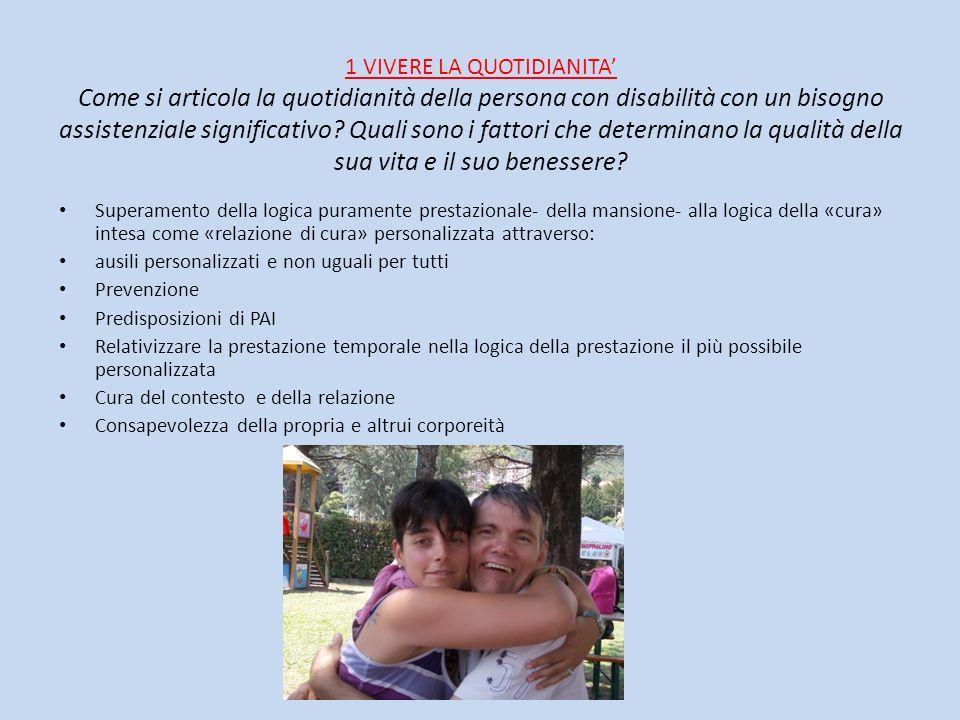 1 VIVERE LA QUOTIDIANITA' Come si articola la quotidianità della persona con disabilità con un bisogno assistenziale significativo Quali sono i fattori che determinano la qualità della sua vita e il suo benessere