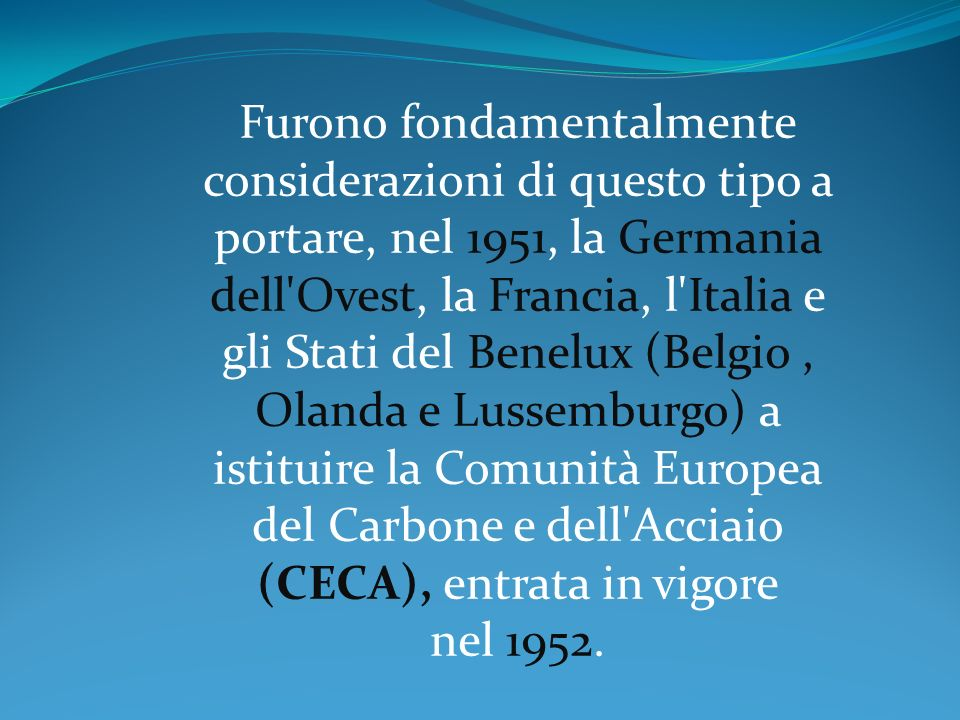 Furono fondamentalmente considerazioni di questo tipo a portare, nel 1951, la Germania dell Ovest, la Francia, l Italia e gli Stati del Benelux (Belgio , Olanda e Lussemburgo) a istituire la Comunità Europea del Carbone e dell Acciaio (CECA), entrata in vigore nel 1952.