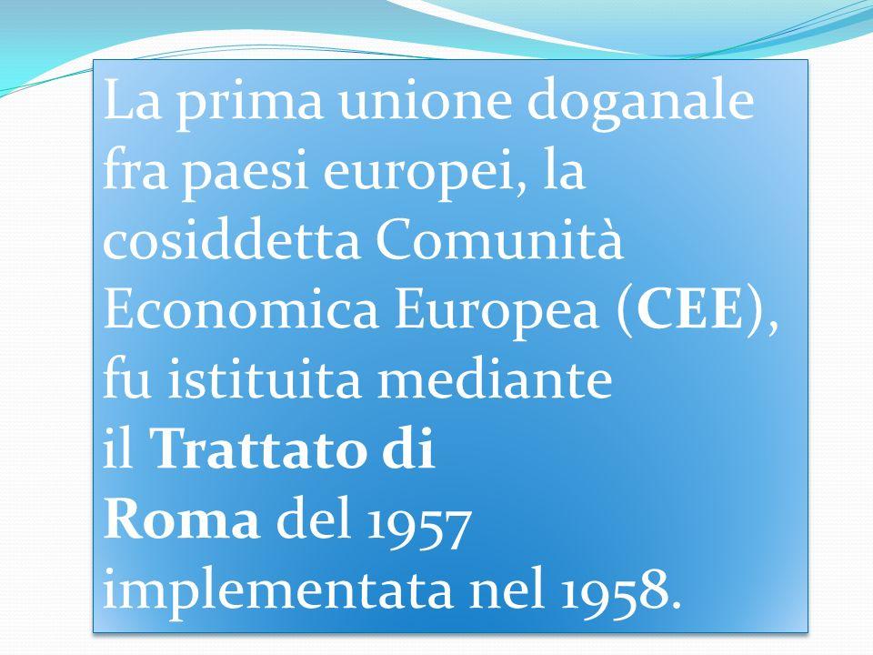 La prima unione doganale fra paesi europei, la cosiddetta Comunità Economica Europea (CEE), fu istituita mediante il Trattato di Roma del 1957 implementata nel 1958.