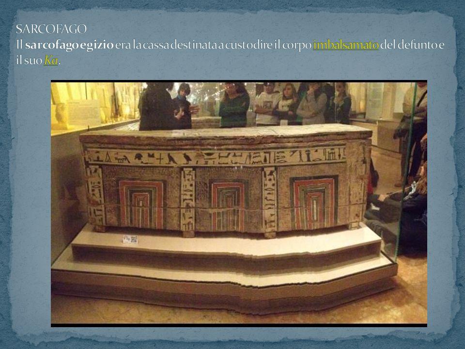 SARCOFAGO Il sarcofago egizio era la cassa destinata a custodire il corpo imbalsamato del defunto e il suo Ka.