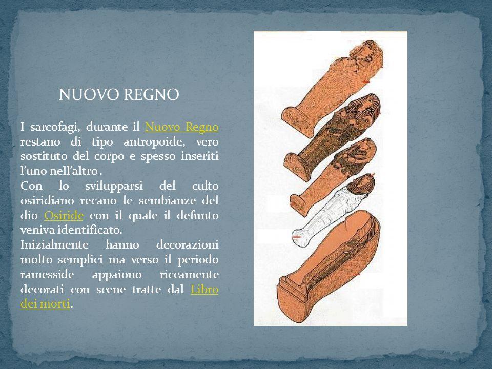 NUOVO REGNO I sarcofagi, durante il Nuovo Regno restano di tipo antropoide, vero sostituto del corpo e spesso inseriti l'uno nell'altro .
