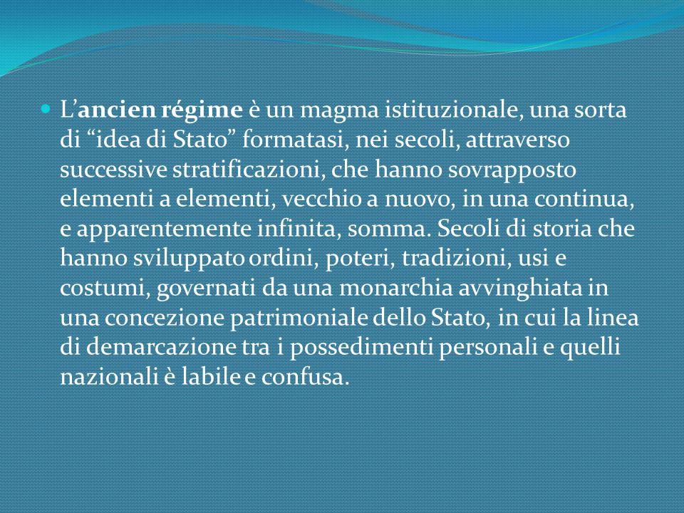 L'ancien régime è un magma istituzionale, una sorta di idea di Stato formatasi, nei secoli, attraverso successive stratificazioni, che hanno sovrapposto elementi a elementi, vecchio a nuovo, in una continua, e apparentemente infinita, somma.
