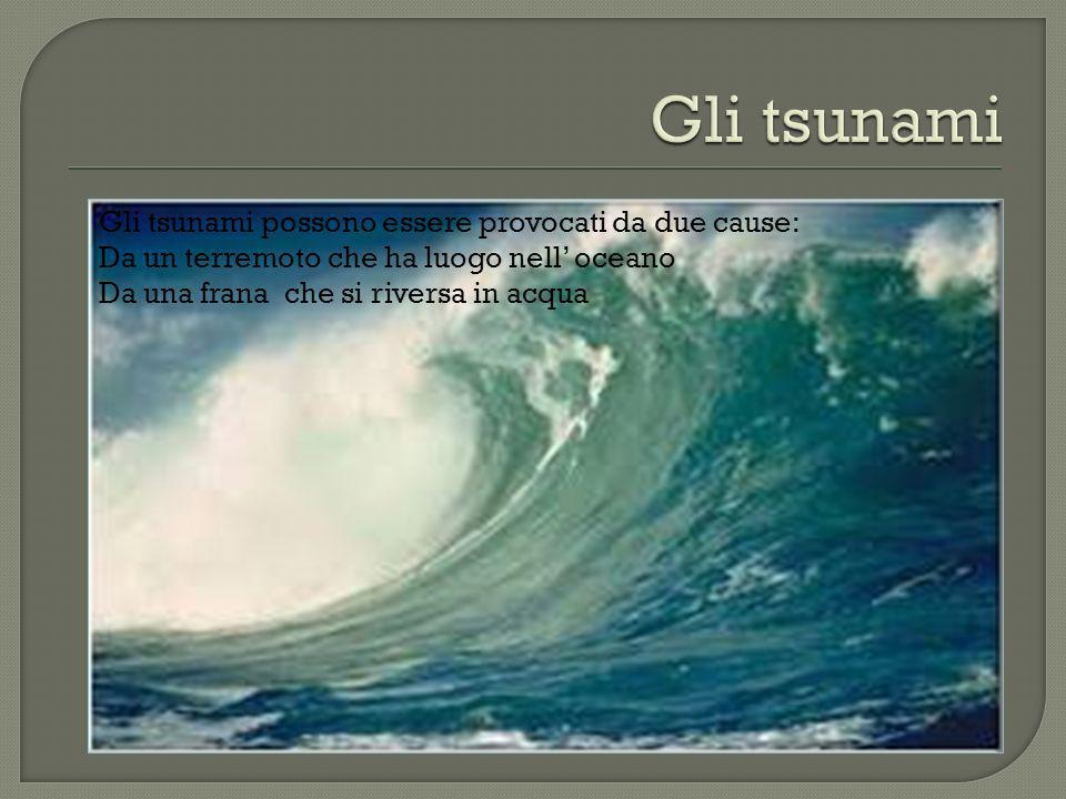 Gli tsunami Gli tsunami possono essere provocati da due cause: