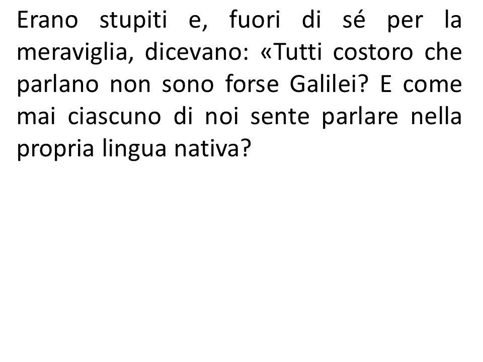 Erano stupiti e, fuori di sé per la meraviglia, dicevano: «Tutti costoro che parlano non sono forse Galilei.