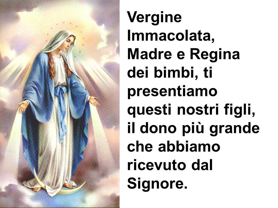 Vergine Immacolata, Madre e Regina dei bimbi, ti presentiamo questi nostri figli, il dono più grande che abbiamo ricevuto dal Signore.