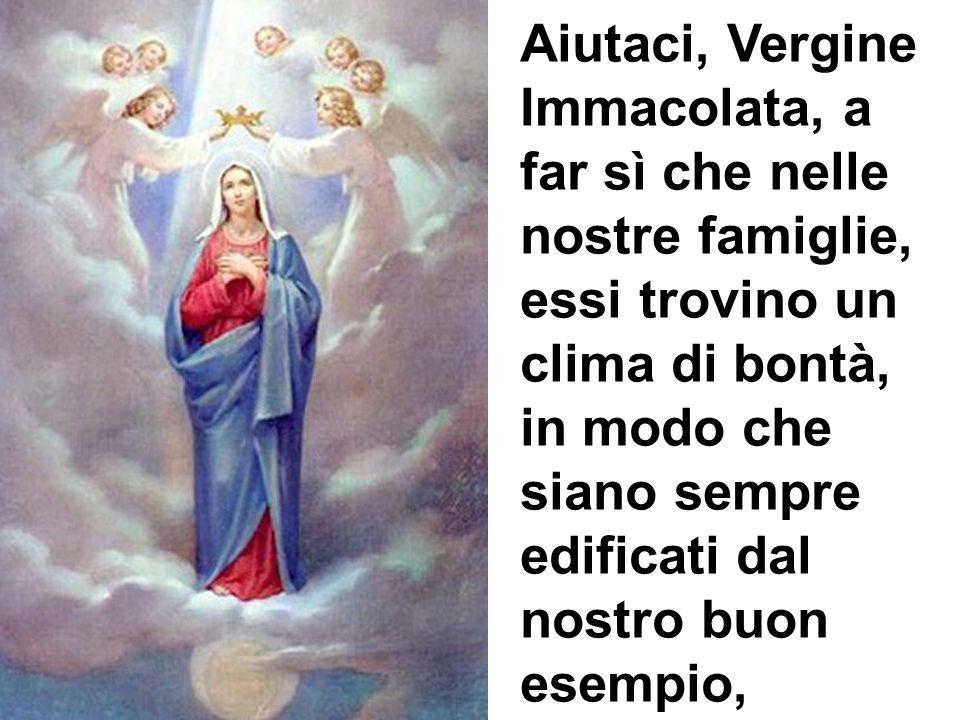 Aiutaci, Vergine Immacolata, a far sì che nelle nostre famiglie, essi trovino un clima di bontà, in modo che siano sempre edificati dal nostro buon esempio,
