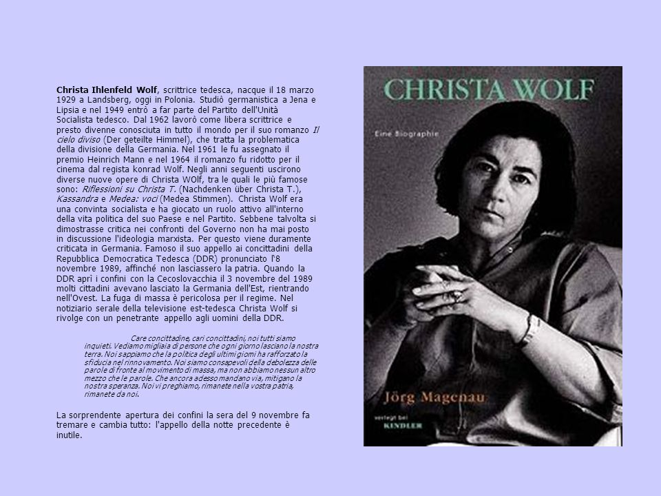 Christa Ihlenfeld Wolf, scrittrice tedesca, nacque il 18 marzo 1929 a Landsberg, oggi in Polonia. Studiò germanistica a Jena e Lipsia e nel 1949 entrò a far parte del Partito dell Unità Socialista tedesco. Dal 1962 lavorò come libera scrittrice e presto divenne conosciuta in tutto il mondo per il suo romanzo Il cielo diviso (Der geteilte Himmel), che tratta la problematica della divisione della Germania. Nel 1961 le fu assegnato il premio Heinrich Mann e nel 1964 il romanzo fu ridotto per il cinema dal regista konrad Wolf. Negli anni seguenti uscirono diverse nuove opere di Christa WOlf, tra le quali le più famose sono: Riflessioni su Christa T. (Nachdenken über Christa T.), Kassandra e Medea: voci (Medea Stimmen). Christa Wolf era una convinta socialista e ha giocato un ruolo attivo all interno della vita politica del suo Paese e nel Partito. Sebbene talvolta si dimostrasse critica nei confronti del Governo non ha mai posto in discussione l ideologia marxista. Per questo viene duramente criticata in Germania. Famoso il suo appello ai concittadini della Repubblica Democratica Tedesca (DDR) pronunciato l'8 novembre 1989, affinché non lasciassero la patria. Quando la DDR aprì i confini con la Cecoslovacchia il 3 novembre del 1989 molti cittadini avevano lasciato la Germania dell Est, rientrando nell Ovest. La fuga di massa è pericolosa per il regime. Nel notiziario serale della televisione est-tedesca Christa Wolf si rivolge con un penetrante appello agli uomini della DDR.