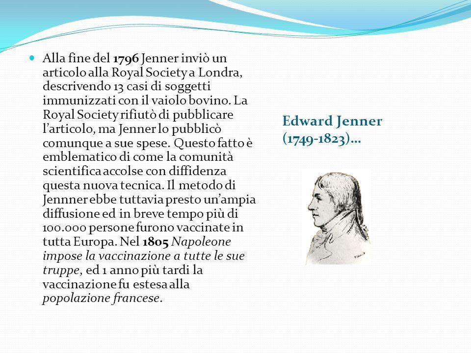 Alla fine del 1796 Jenner inviò un articolo alla Royal Society a Londra, descrivendo 13 casi di soggetti immunizzati con il vaiolo bovino. La Royal Society rifiutò di pubblicare l'articolo, ma Jenner lo pubblicò comunque a sue spese. Questo fatto è emblematico di come la comunità scientifica accolse con diffidenza questa nuova tecnica. Il metodo di Jennner ebbe tuttavia presto un'ampia diffusione ed in breve tempo più di 100.000 persone furono vaccinate in tutta Europa. Nel 1805 Napoleone impose la vaccinazione a tutte le sue truppe, ed 1 anno più tardi la vaccinazione fu estesa alla popolazione francese.