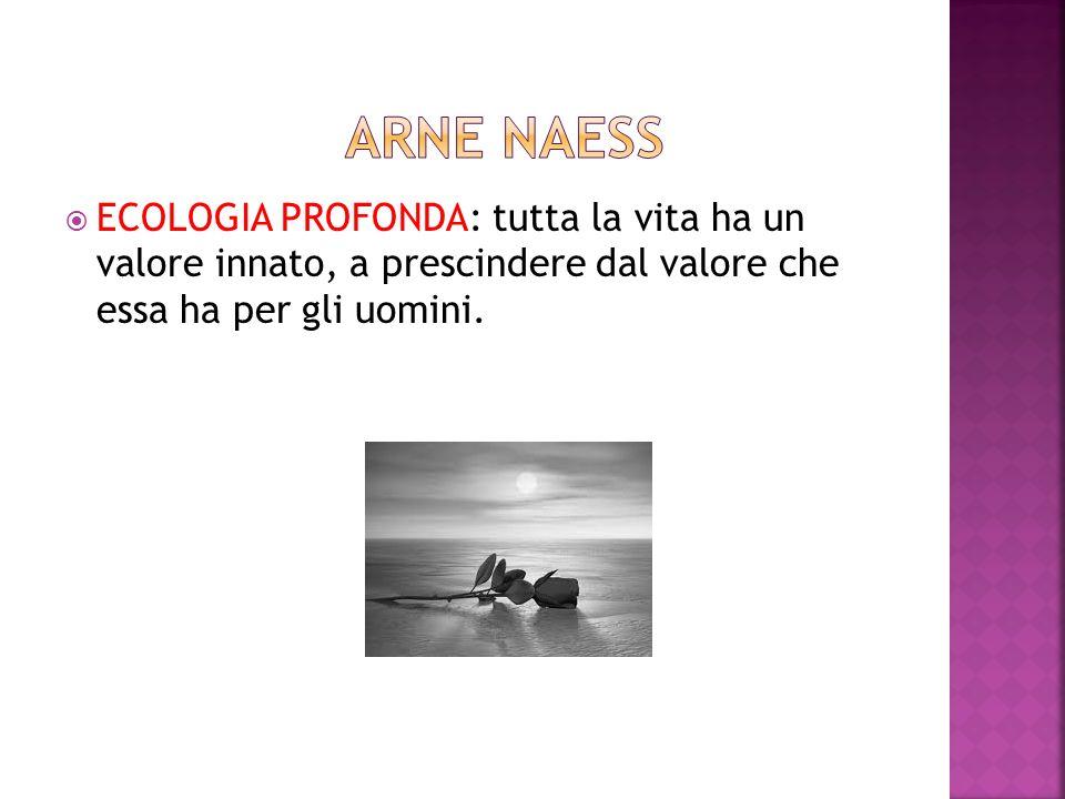ARNE NAESS ECOLOGIA PROFONDA: tutta la vita ha un valore innato, a prescindere dal valore che essa ha per gli uomini.